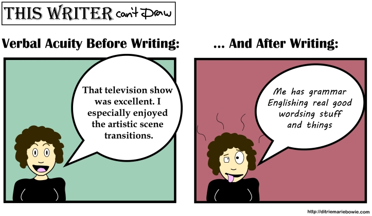 Comic. Panel One. Verbal acuity before writing. Calm woman says, That television show was excellent. I especially enjoyed the artistic scene transitions. Panel Two. Verbal acuity after writing. Dishevelled woman says, Me has grammar Englishing real good wordsing stuff and things.