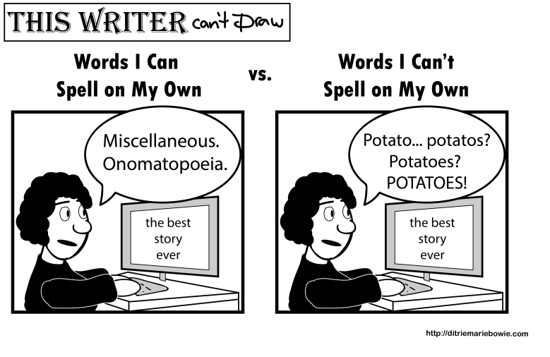 Comic. Panel One. Words I can spell on my own. Woman sits at computer. The screen says, the best story ever. The woman says miscellaneous. Onomatopoeia. Panel two. Words I Can't spell on my own. Woman says potato... potatos (mispelled)? Potatoes (spelled correctly)? POTATOES! End of comic.