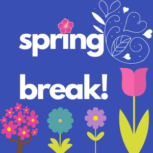 image with flowers. Text reads: spring break!