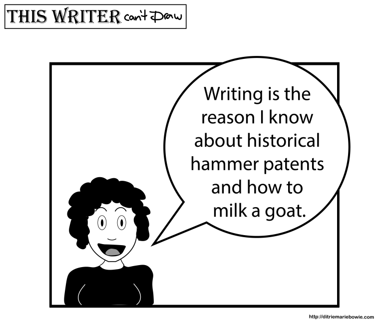 Single panel comic. Woman says, Writing is the reason I know about historical hammer patents and how to milk a goat. End of comic.