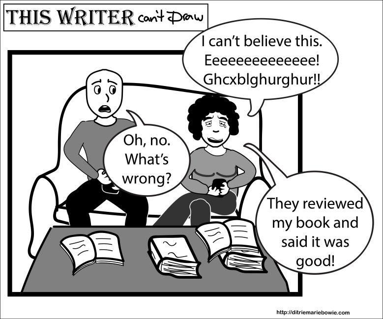 Single panel comic. Man and woman sit at sofa with digital devices. Woman is crying. She says, I can't believe this. She screeches and utters nonsense syllables. The man seems concerned. He says, Oh no. What's wrong? The woman says, They reviewed my book and said it was good! End of comic.